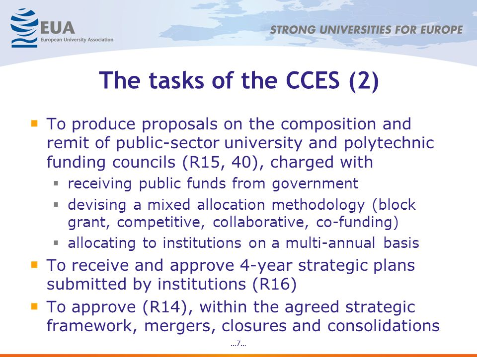 The tasks of the CCES (2) To produce proposals on the composition and remit of public-sector university and polytechnic funding councils (R15, 40), charged with  receiving public funds from government  devising a mixed allocation methodology (block grant, competitive, collaborative, co-funding)  allocating to institutions on a multi-annual basis To receive and approve 4-year strategic plans submitted by institutions (R16) To approve (R14), within the agreed strategic framework, mergers, closures and consolidations …7…