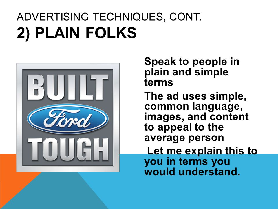 ADVERTISING TECHNIQUES, CONT. 2) PLAIN FOLKS Speak to people in plain and simple terms The ad uses simple, common language, images, and content to app