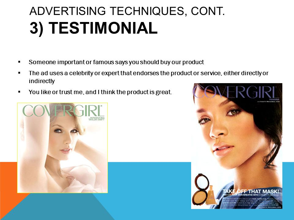 ADVERTISING TECHNIQUES, CONT. 3) TESTIMONIAL  Someone important or famous says you should buy our product  The ad uses a celebrity or expert that en
