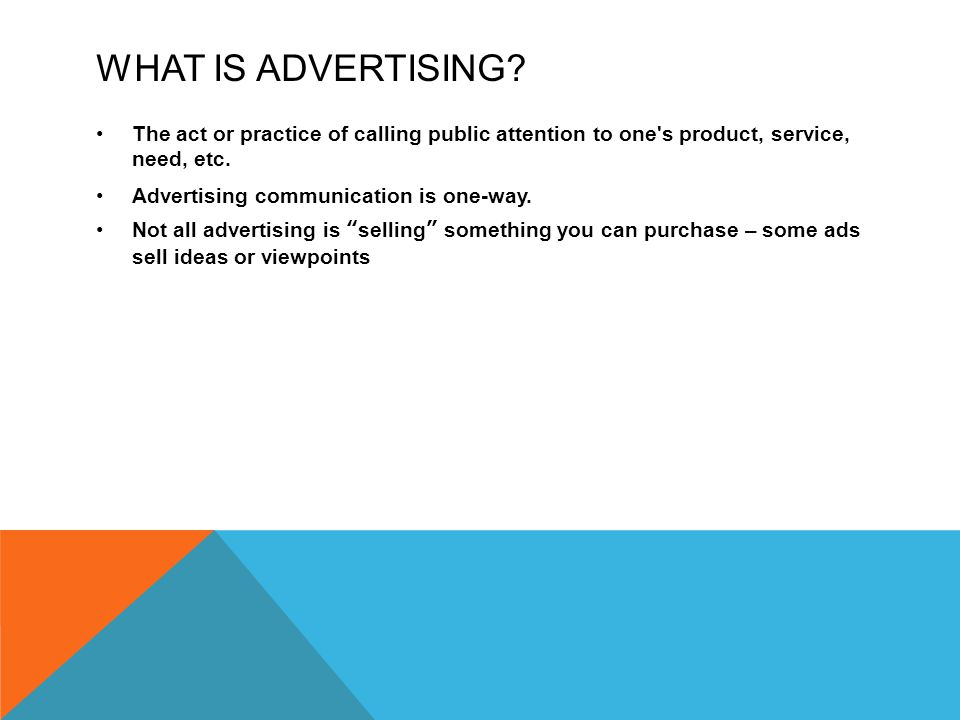 WHAT IS ADVERTISING? The act or practice of calling public attention to one's product, service, need, etc. Advertising communication is one-way. Not a