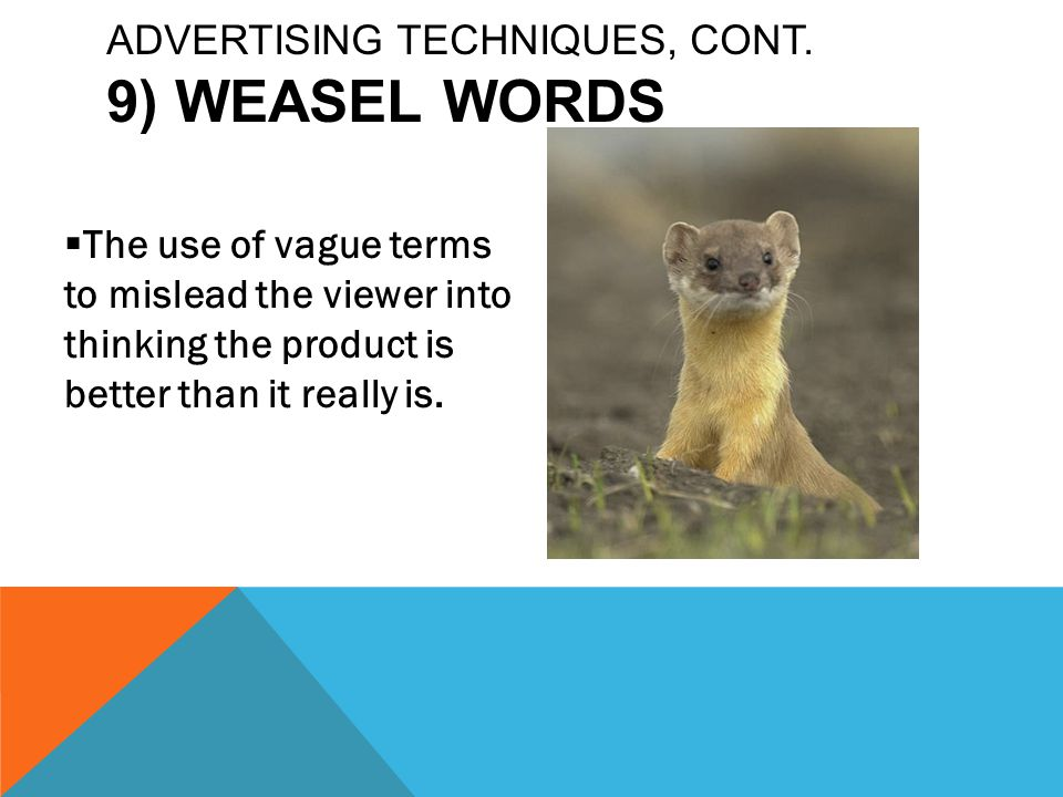  The use of vague terms to mislead the viewer into thinking the product is better than it really is. ADVERTISING TECHNIQUES, CONT. 9) WEASEL WORDS