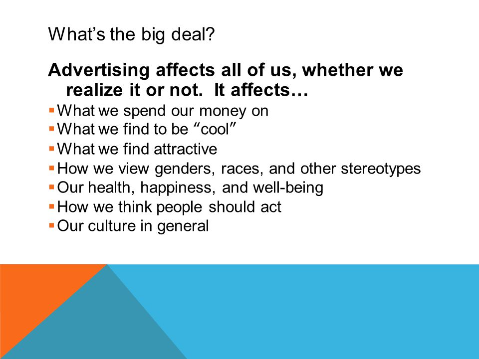"""What's the big deal? Advertising affects all of us, whether we realize it or not. It affects…  What we spend our money on  What we find to be """"cool"""""""