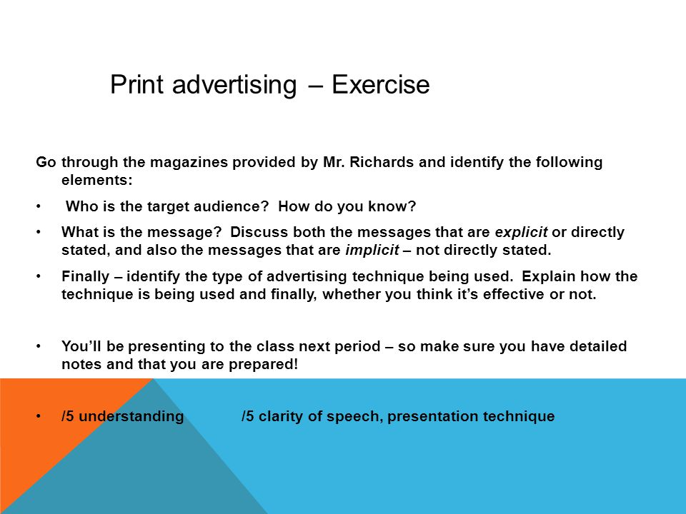 Print advertising – Exercise Go through the magazines provided by Mr. Richards and identify the following elements: Who is the target audience? How do