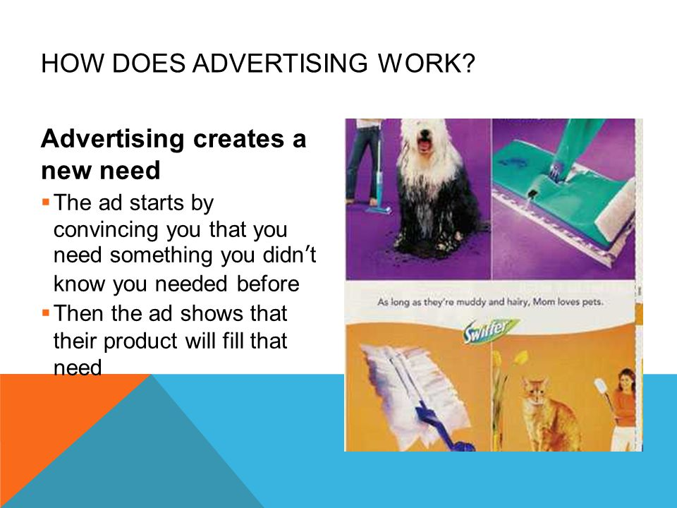 HOW DOES ADVERTISING WORK? Advertising creates a new need  The ad starts by convincing you that you need something you didn't know you needed before