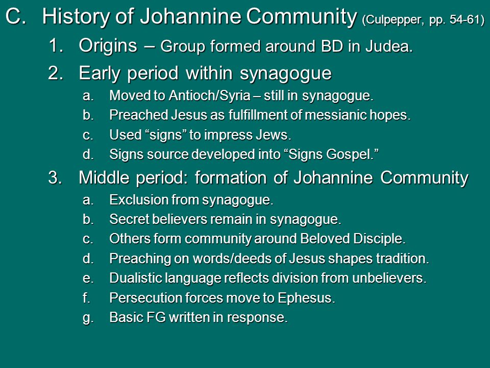 C.History of Johannine Community (Culpepper, pp. 54-61) 1.Origins – Group formed around BD in Judea. 2.Early period within synagogue a.Moved to Antioc