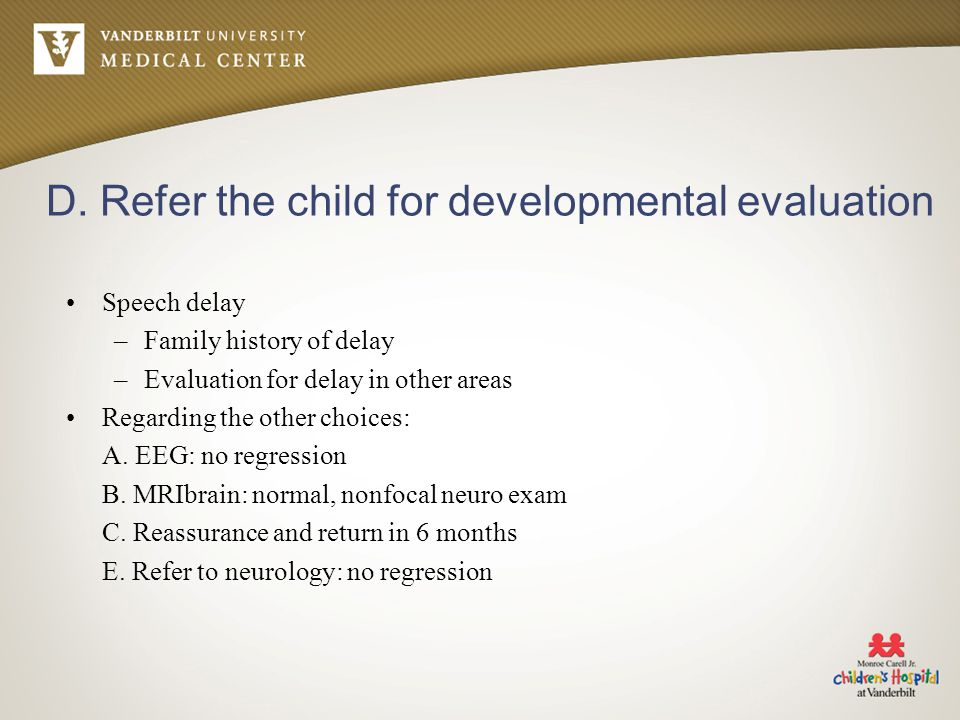 D. Refer the child for developmental evaluation Speech delay –Family history of delay –Evaluation for delay in other areas Regarding the other choices