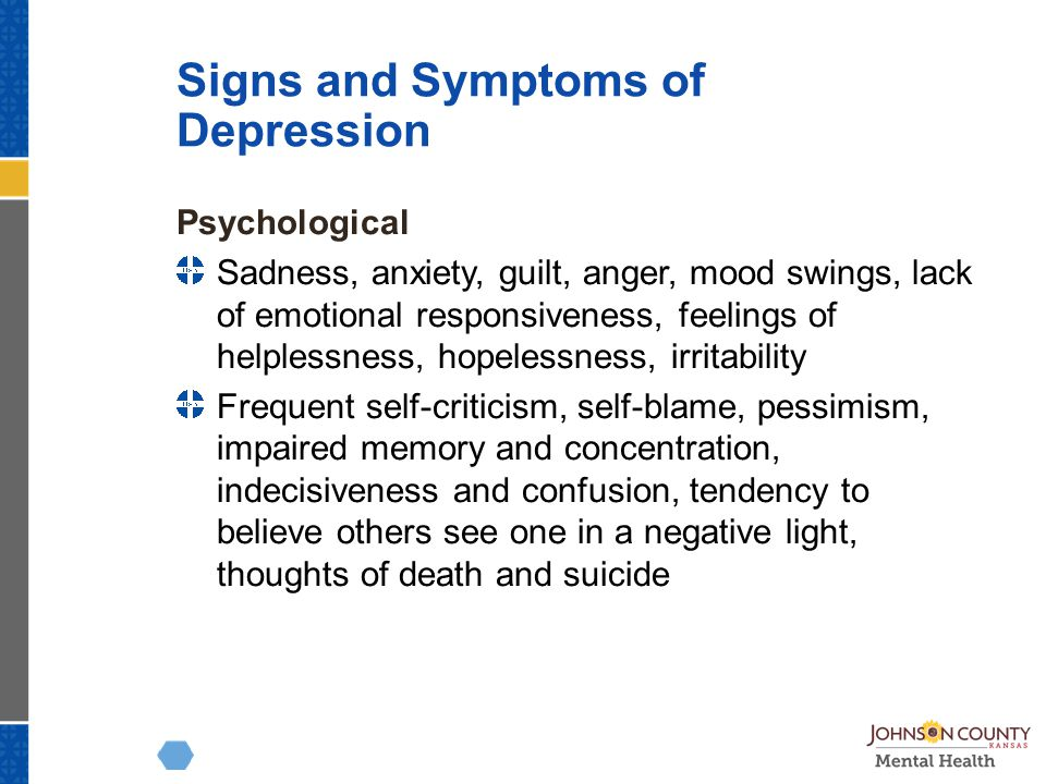 Signs and Symptoms of Depression Psychological Sadness, anxiety, guilt, anger, mood swings, lack of emotional responsiveness, feelings of helplessness, hopelessness, irritability Frequent self-criticism, self-blame, pessimism, impaired memory and concentration, indecisiveness and confusion, tendency to believe others see one in a negative light, thoughts of death and suicide