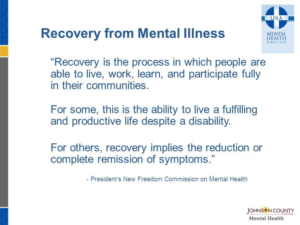 Recovery from Mental Illness Recovery is the process in which people are able to live, work, learn, and participate fully in their communities.