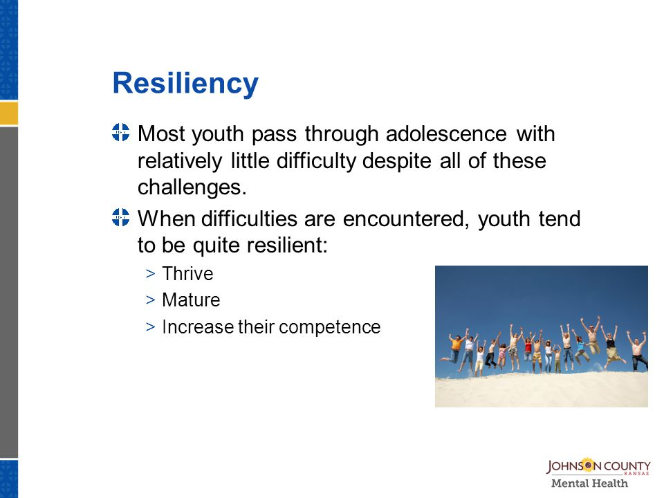 Resiliency Most youth pass through adolescence with relatively little difficulty despite all of these challenges.