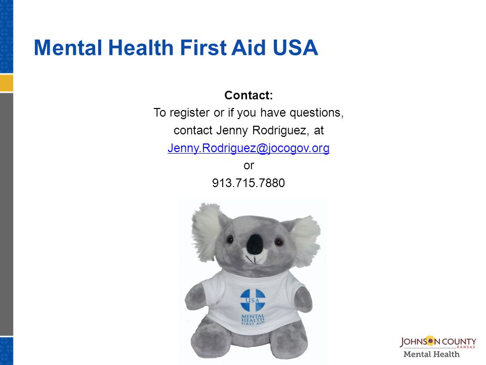 Mental Health First Aid USA Contact: To register or if you have questions, contact Jenny Rodriguez, at Jenny.Rodriguez@jocogov.org or 913.715.7880
