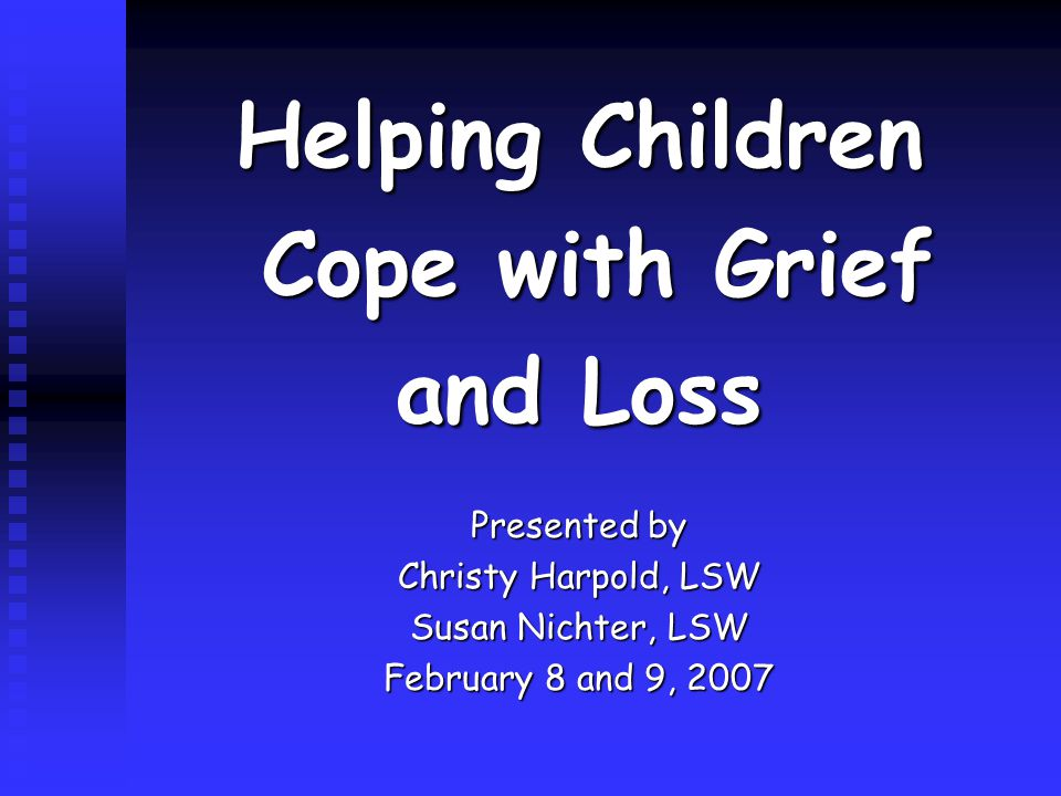 Helping Children Cope with Grief Cope with Grief and Loss Presented by Christy Harpold, LSW Susan Nichter, LSW February 8 and 9, 2007