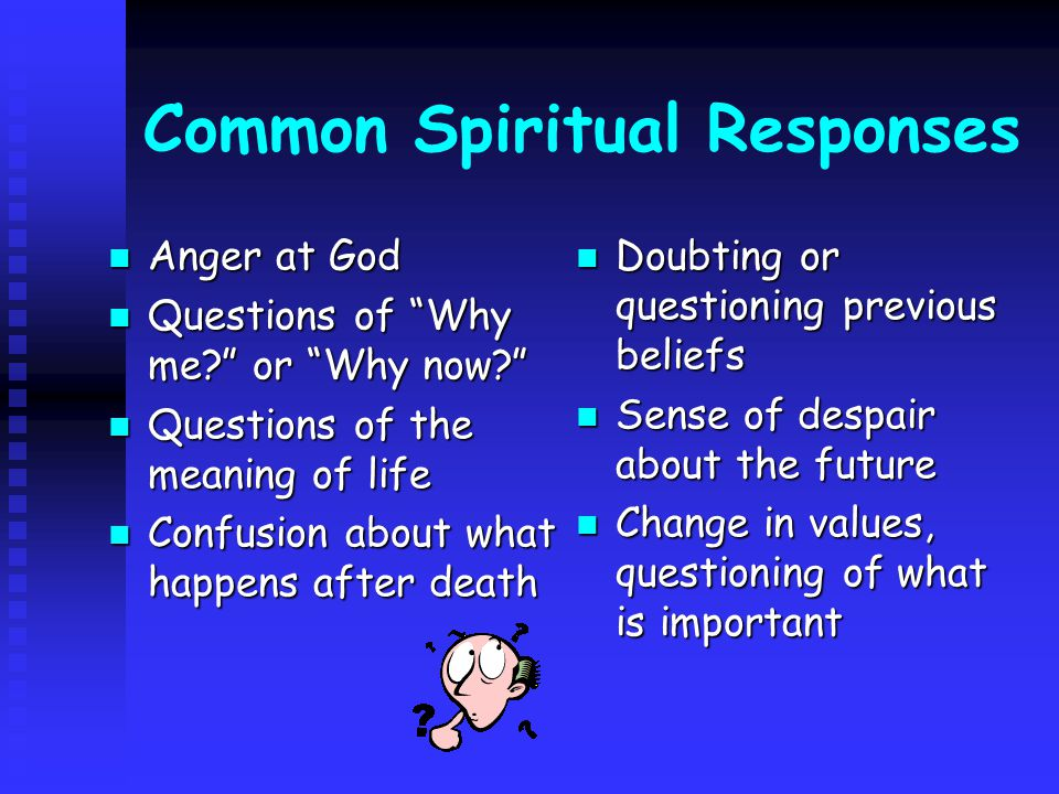 Common Spiritual Responses Anger at God Anger at God Questions of Why me or Why now Questions of Why me or Why now Questions of the meaning of life Questions of the meaning of life Confusion about what happens after death Confusion about what happens after death Doubting or questioning previous beliefs Sense of despair about the future Change in values, questioning of what is important