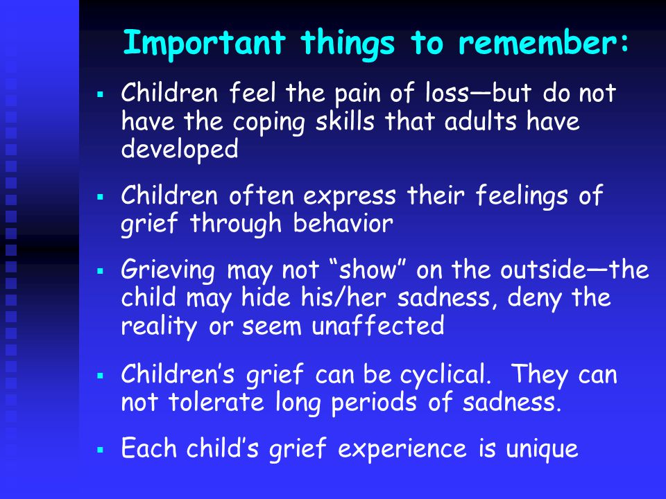Important things to remember:   Children feel the pain of loss—but do not have the coping skills that adults have developed   Children often express their feelings of grief through behavior   Grieving may not show on the outside—the child may hide his/her sadness, deny the reality or seem unaffected   Children's grief can be cyclical.