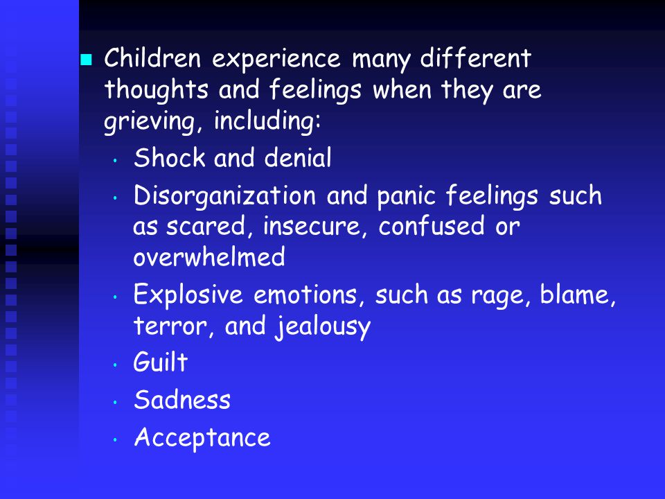 Children experience many different thoughts and feelings when they are grieving, including: Shock and denial Disorganization and panic feelings such as scared, insecure, confused or overwhelmed Explosive emotions, such as rage, blame, terror, and jealousy Guilt Sadness Acceptance