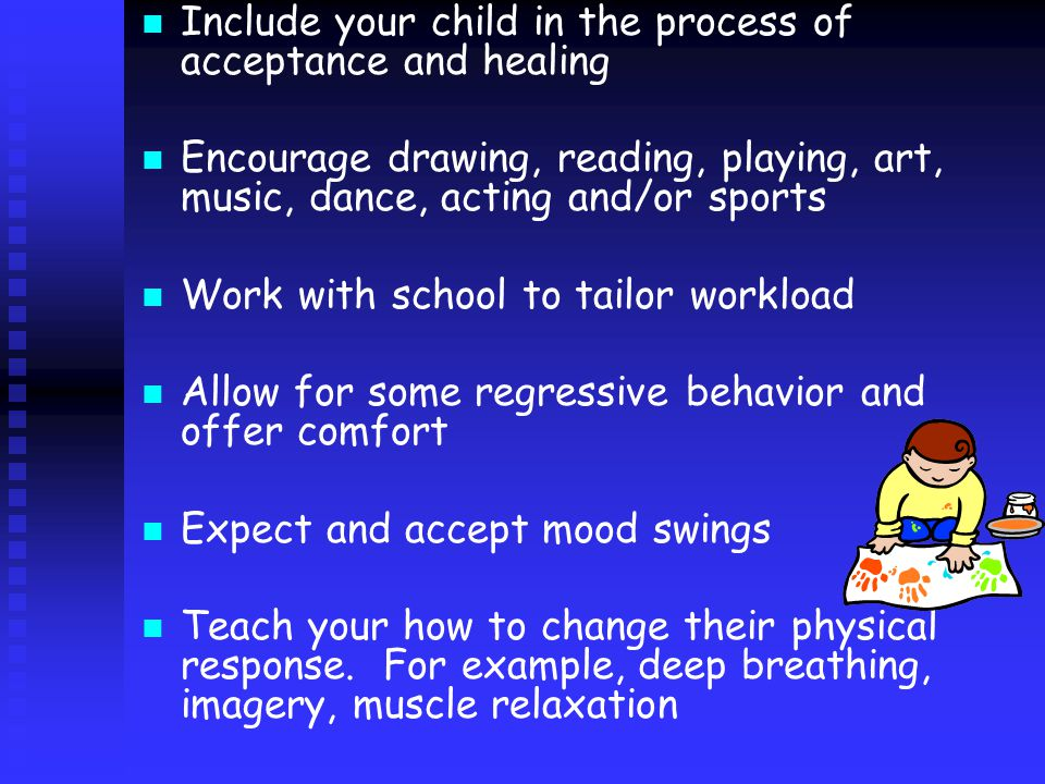 Include your child in the process of acceptance and healing Encourage drawing, reading, playing, art, music, dance, acting and/or sports Work with school to tailor workload Allow for some regressive behavior and offer comfort Expect and accept mood swings Teach your how to change their physical response.