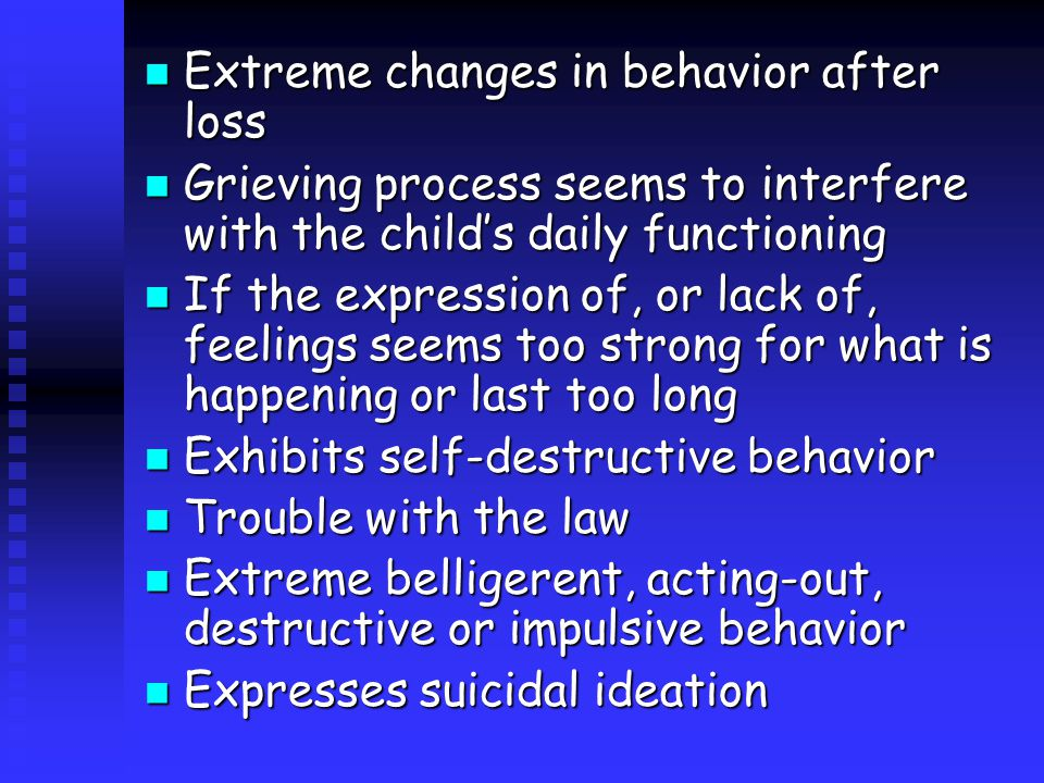 Extreme changes in behavior after loss Extreme changes in behavior after loss Grieving process seems to interfere with the child's daily functioning Grieving process seems to interfere with the child's daily functioning If the expression of, or lack of, feelings seems too strong for what is happening or last too long If the expression of, or lack of, feelings seems too strong for what is happening or last too long Exhibits self-destructive behavior Exhibits self-destructive behavior Trouble with the law Trouble with the law Extreme belligerent, acting-out, destructive or impulsive behavior Extreme belligerent, acting-out, destructive or impulsive behavior Expresses suicidal ideation Expresses suicidal ideation
