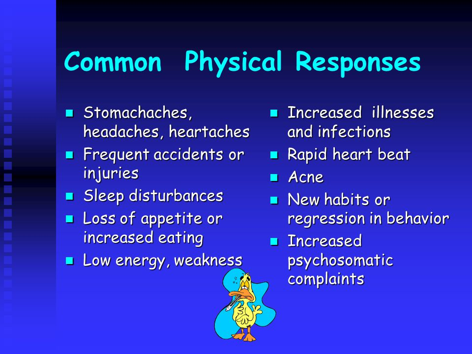 Common Physical Responses Stomachaches, headaches, heartaches Stomachaches, headaches, heartaches Frequent accidents or injuries Frequent accidents or injuries Sleep disturbances Sleep disturbances Loss of appetite or increased eating Loss of appetite or increased eating Low energy, weakness Low energy, weakness Increased illnesses and infections Rapid heart beat Acne New habits or regression in behavior Increased psychosomatic complaints
