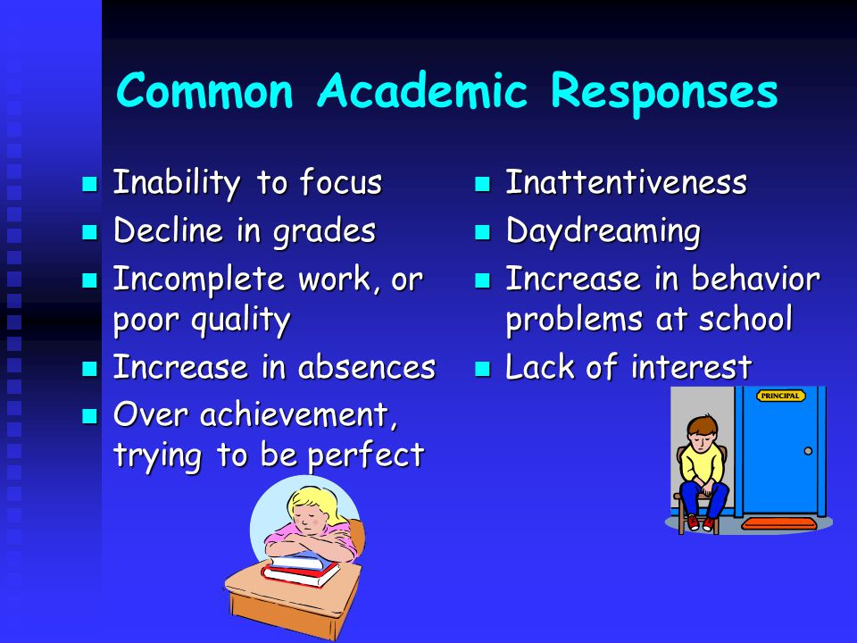 Common Academic Responses Inability to focus Inability to focus Decline in grades Decline in grades Incomplete work, or poor quality Incomplete work, or poor quality Increase in absences Increase in absences Over achievement, trying to be perfect Over achievement, trying to be perfect Inattentiveness Daydreaming Increase in behavior problems at school Lack of interest
