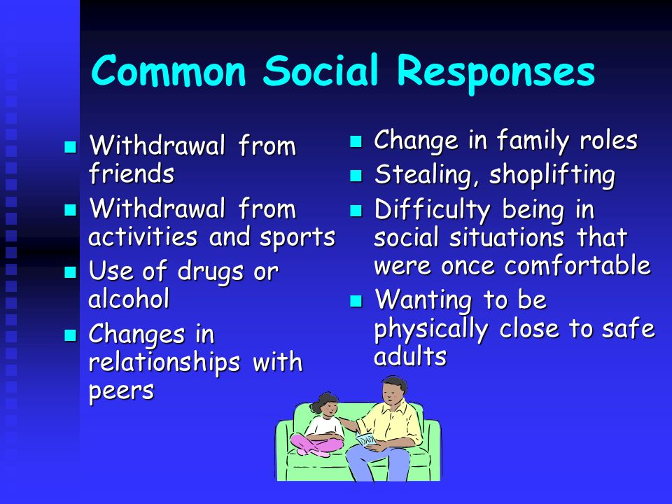 Common Social Responses Withdrawal from friends Withdrawal from friends Withdrawal from activities and sports Withdrawal from activities and sports Use of drugs or alcohol Use of drugs or alcohol Changes in relationships with peers Changes in relationships with peers Change in family roles Stealing, shoplifting Difficulty being in social situations that were once comfortable Wanting to be physically close to safe adults