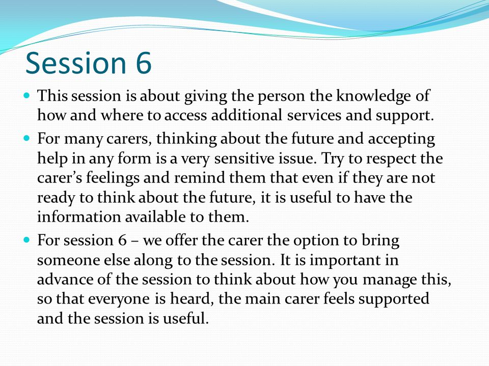 Session 6 This session is about giving the person the knowledge of how and where to access additional services and support.
