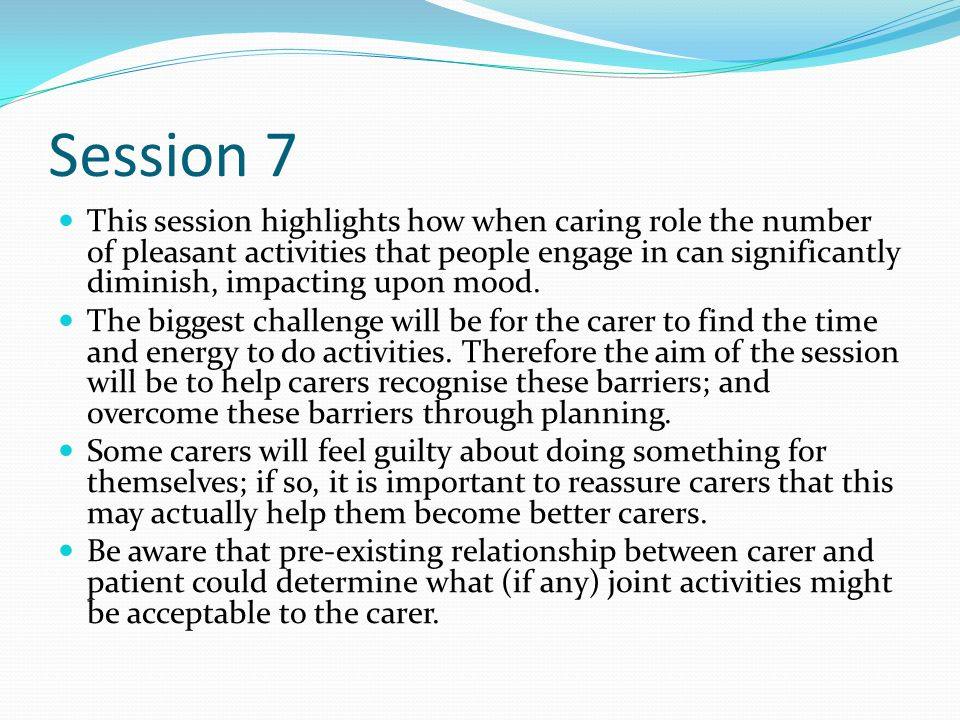 Session 7 This session highlights how when caring role the number of pleasant activities that people engage in can significantly diminish, impacting upon mood.