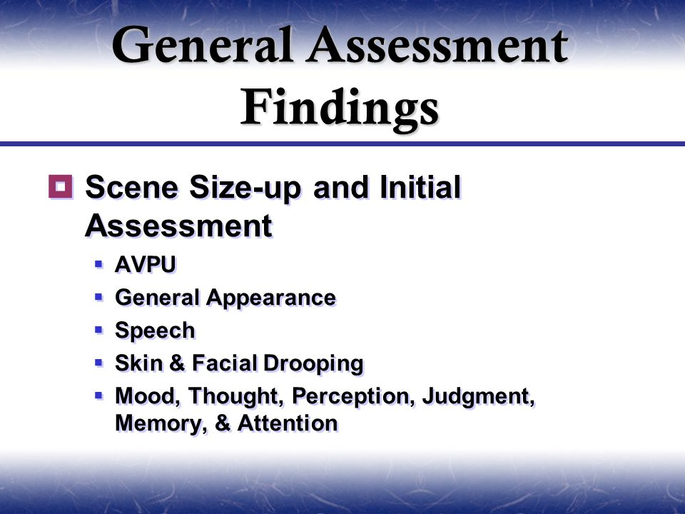  Scene Size-up and Initial Assessment  AVPU  General Appearance  Speech  Skin & Facial Drooping  Mood, Thought, Perception, Judgment, Memory, & Attention  Scene Size-up and Initial Assessment  AVPU  General Appearance  Speech  Skin & Facial Drooping  Mood, Thought, Perception, Judgment, Memory, & Attention General Assessment Findings