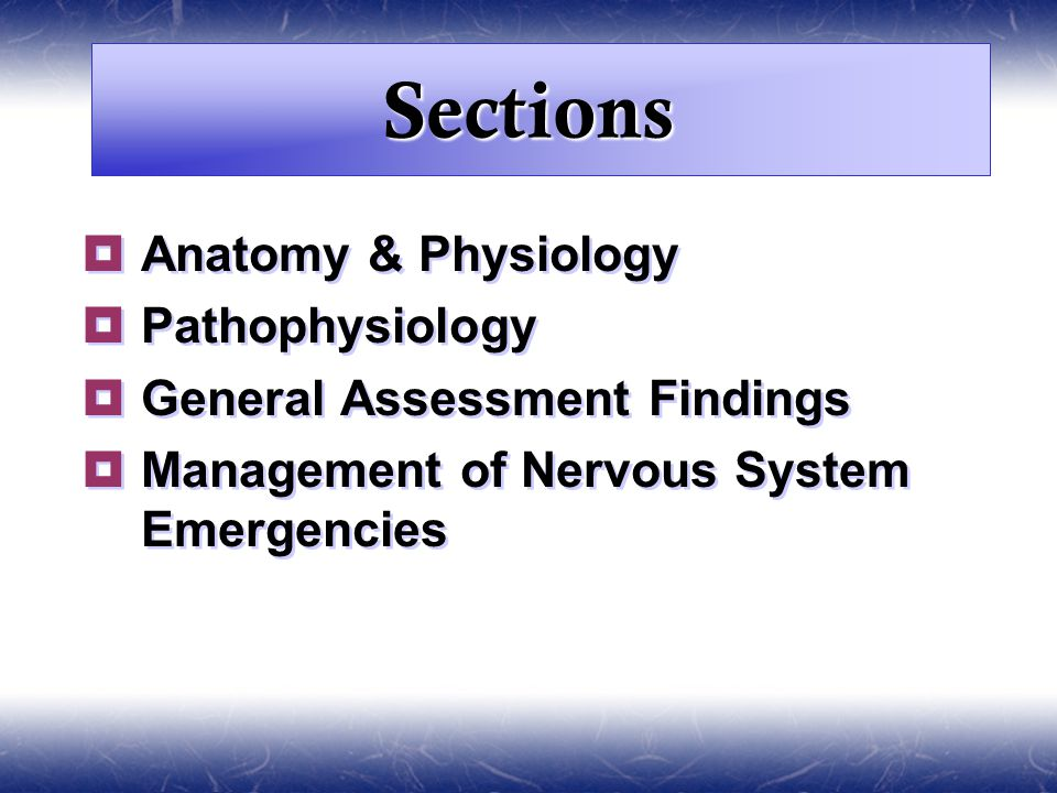 Sections  Anatomy & Physiology  Pathophysiology  General Assessment Findings  Management of Nervous System Emergencies  Anatomy & Physiology  Pathophysiology  General Assessment Findings  Management of Nervous System Emergencies