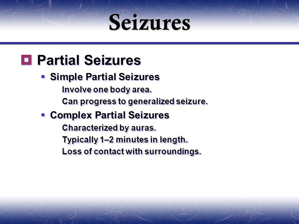 Seizures  Partial Seizures  Simple Partial Seizures  Involve one body area.  Can progress to generalized seizure.  Complex Partial Seizures  Cha