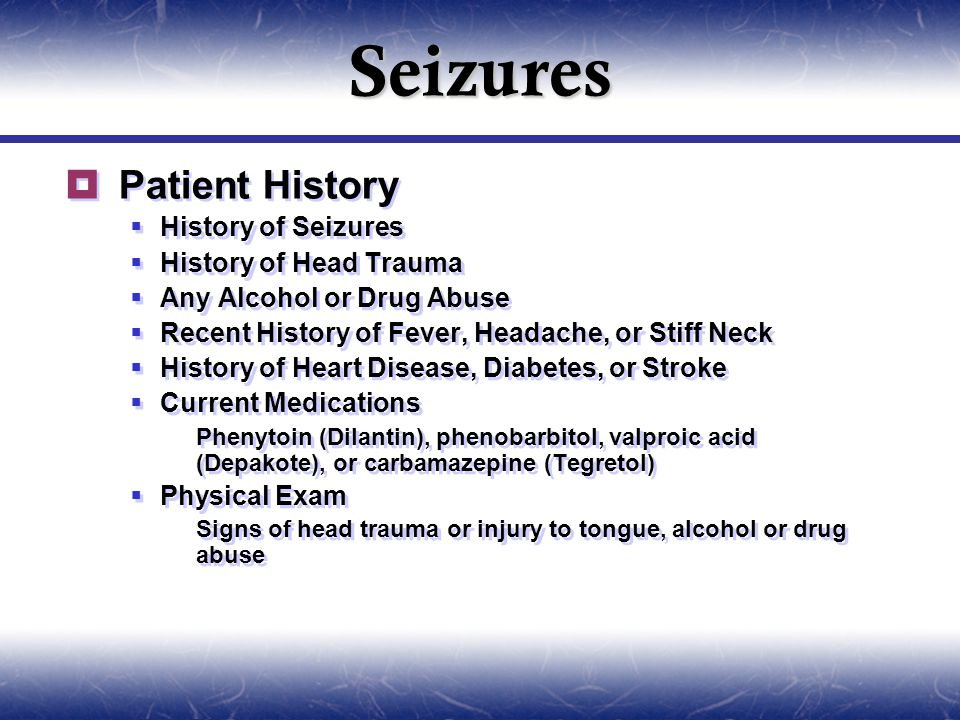 Seizures  Patient History  History of Seizures  History of Head Trauma  Any Alcohol or Drug Abuse  Recent History of Fever, Headache, or Stiff Neck  History of Heart Disease, Diabetes, or Stroke  Current Medications  Phenytoin (Dilantin), phenobarbitol, valproic acid (Depakote), or carbamazepine (Tegretol)  Physical Exam  Signs of head trauma or injury to tongue, alcohol or drug abuse  Patient History  History of Seizures  History of Head Trauma  Any Alcohol or Drug Abuse  Recent History of Fever, Headache, or Stiff Neck  History of Heart Disease, Diabetes, or Stroke  Current Medications  Phenytoin (Dilantin), phenobarbitol, valproic acid (Depakote), or carbamazepine (Tegretol)  Physical Exam  Signs of head trauma or injury to tongue, alcohol or drug abuse