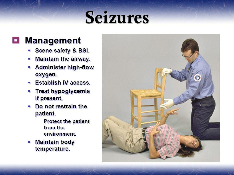 Seizures  Management  Scene safety & BSI.  Maintain the airway.  Administer high-flow oxygen.  Establish IV access.  Treat hypoglycemia if prese
