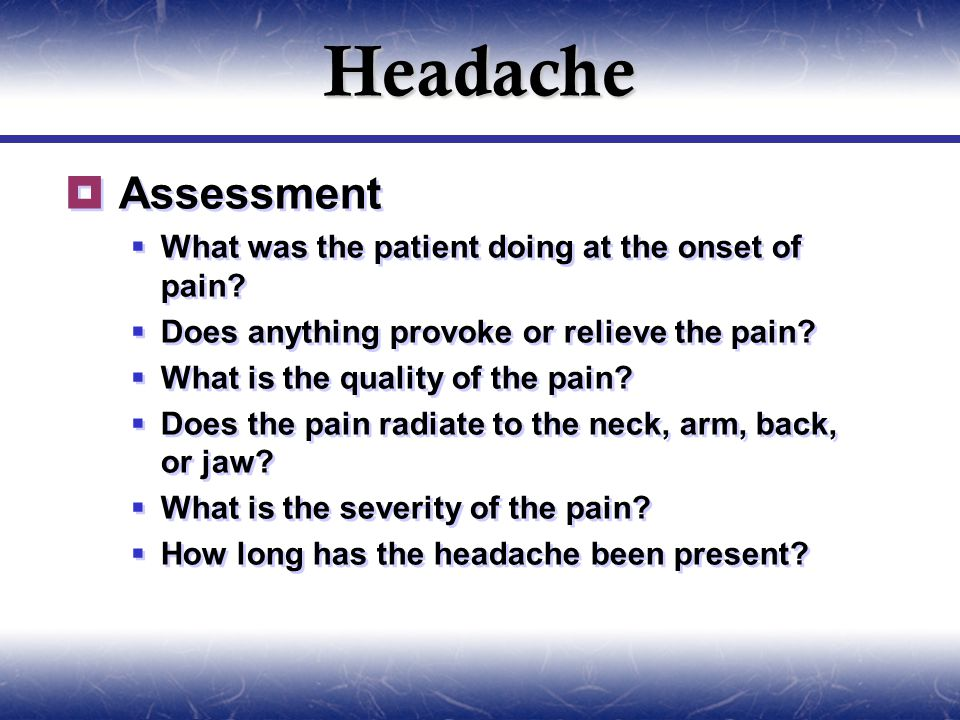 Headache  Assessment  What was the patient doing at the onset of pain.