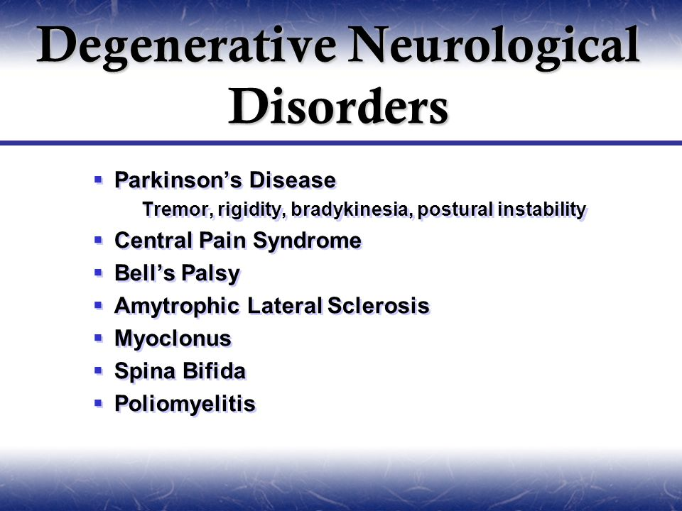 Parkinson's Disease  Tremor, rigidity, bradykinesia, postural instability  Central Pain Syndrome  Bell's Palsy  Amytrophic Lateral Sclerosis  Myoclonus  Spina Bifida  Poliomyelitis  Parkinson's Disease  Tremor, rigidity, bradykinesia, postural instability  Central Pain Syndrome  Bell's Palsy  Amytrophic Lateral Sclerosis  Myoclonus  Spina Bifida  Poliomyelitis Degenerative Neurological Disorders