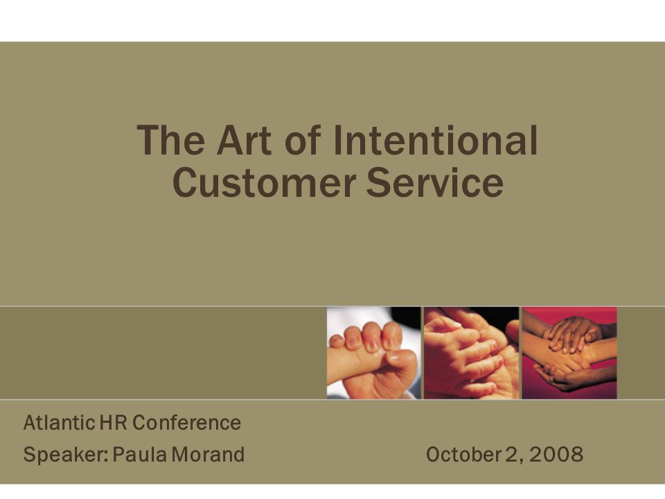 The Art of Intentional Customer Service Atlantic HR Conference Speaker: Paula Morand October 2, 2008