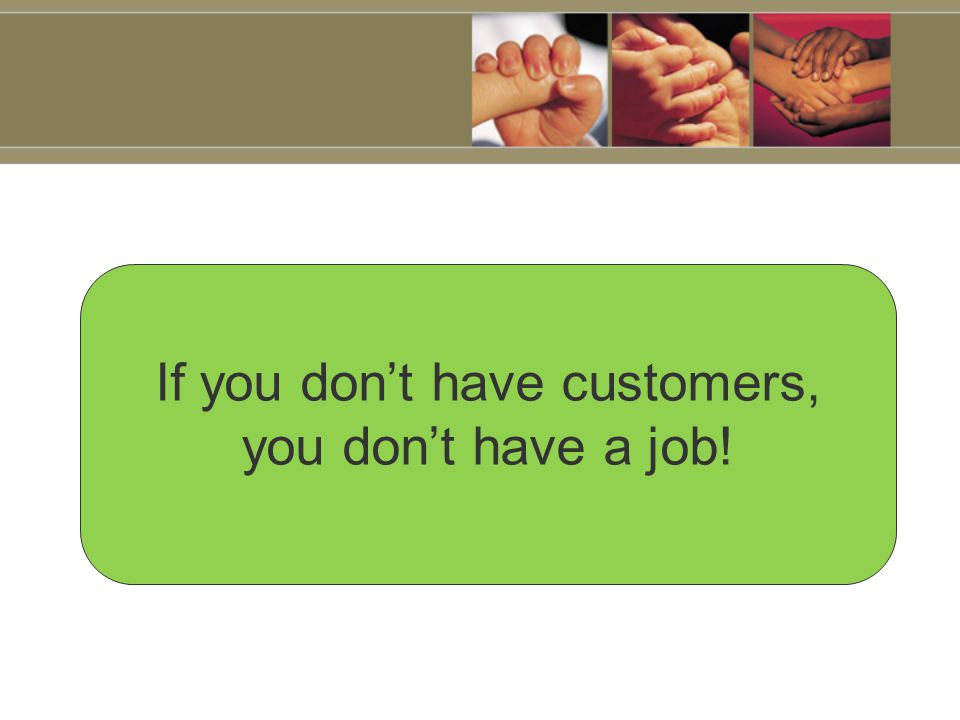 If you don't have customers, you don't have a job!