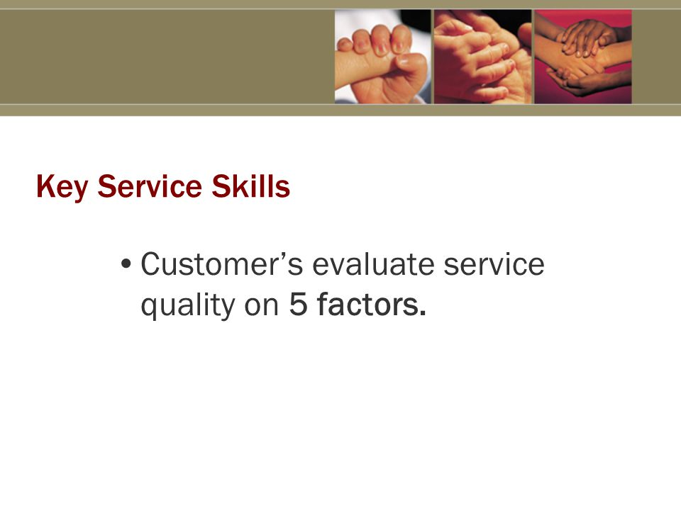 Key Service Skills Customer's evaluate service quality on 5 factors.