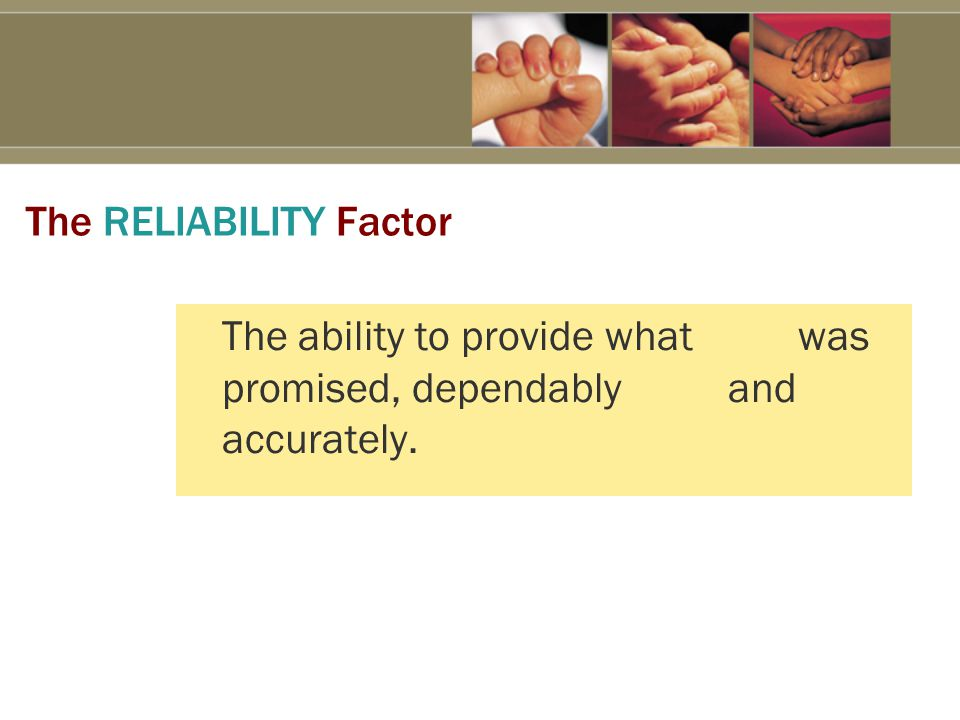 The RELIABILITY Factor The ability to provide what was promised, dependably and accurately.