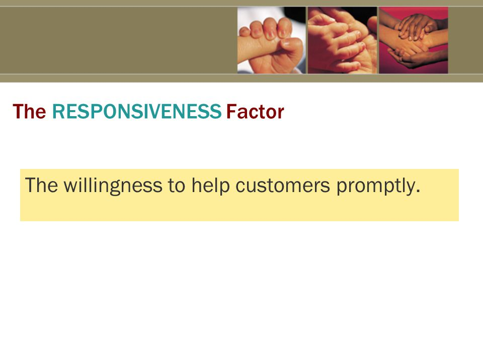 The RESPONSIVENESS Factor The willingness to help customers promptly.