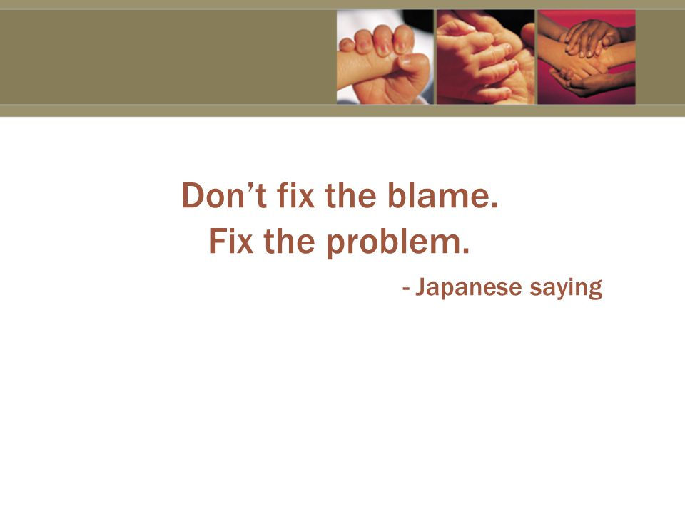 Don't fix the blame. Fix the problem. - Japanese saying