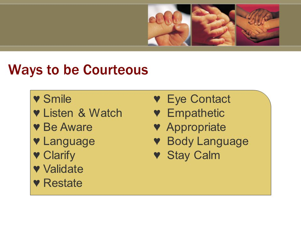 Ways to be Courteous ♥ Smile♥ Eye Contact ♥ Listen & Watch♥ Empathetic ♥ Be Aware♥ Appropriate ♥ Language♥ Body Language ♥ Clarify♥ Stay Calm ♥ Validate ♥ Restate