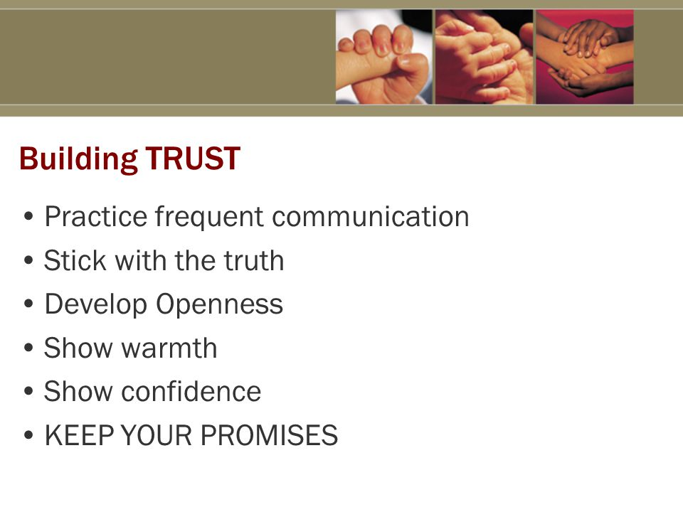 Building TRUST Practice frequent communication Stick with the truth Develop Openness Show warmth Show confidence KEEP YOUR PROMISES