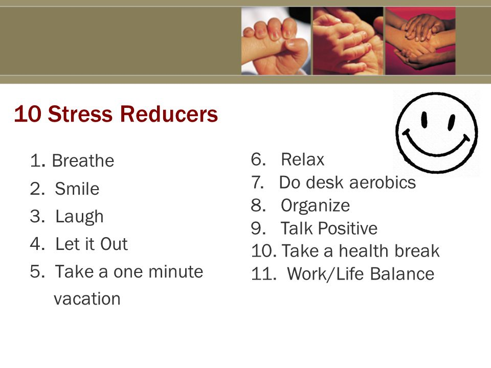 10 Stress Reducers 1. Breathe 2. Smile 3. Laugh 4.