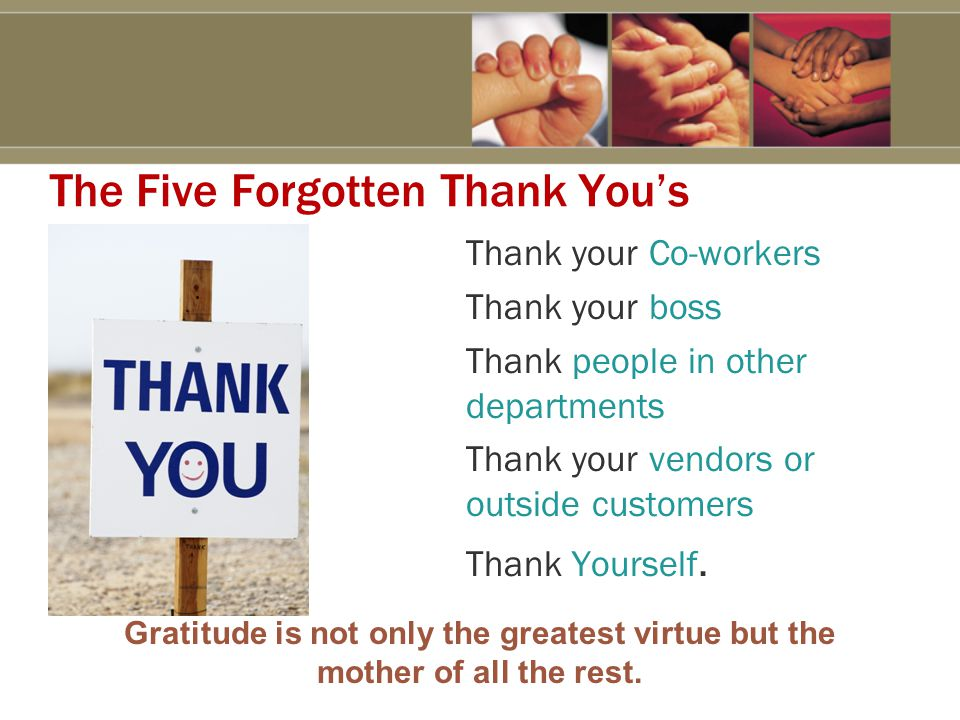 The Five Forgotten Thank You's Thank your Co-workers Thank your boss Thank people in other departments Thank your vendors or outside customers Thank Yourself.