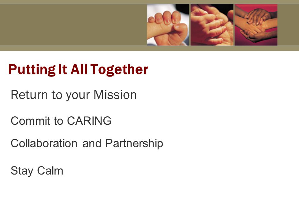 Putting It All Together Return to your Mission Commit to CARING Collaboration and Partnership Stay Calm