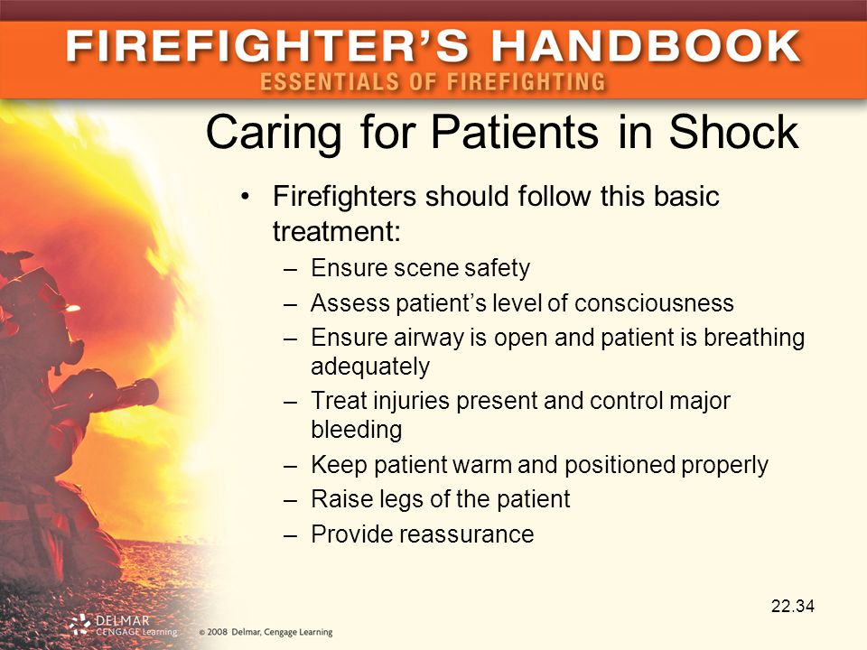 Caring for Patients in Shock Firefighters should follow this basic treatment: –Ensure scene safety –Assess patient's level of consciousness –Ensure airway is open and patient is breathing adequately –Treat injuries present and control major bleeding –Keep patient warm and positioned properly –Raise legs of the patient –Provide reassurance 22.34
