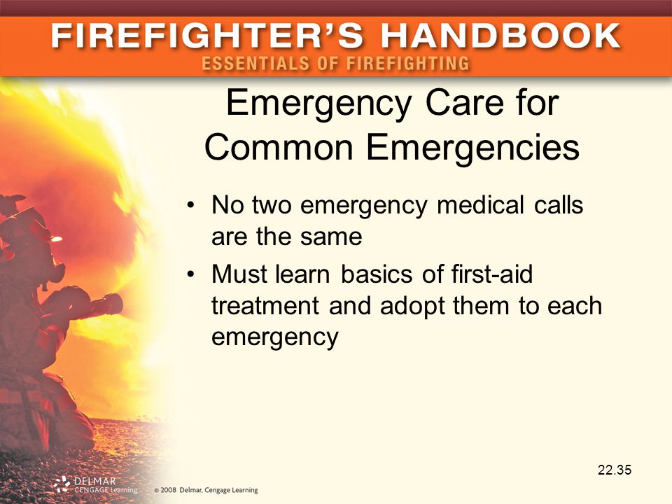 Emergency Care for Common Emergencies No two emergency medical calls are the same Must learn basics of first-aid treatment and adopt them to each emergency 22.35