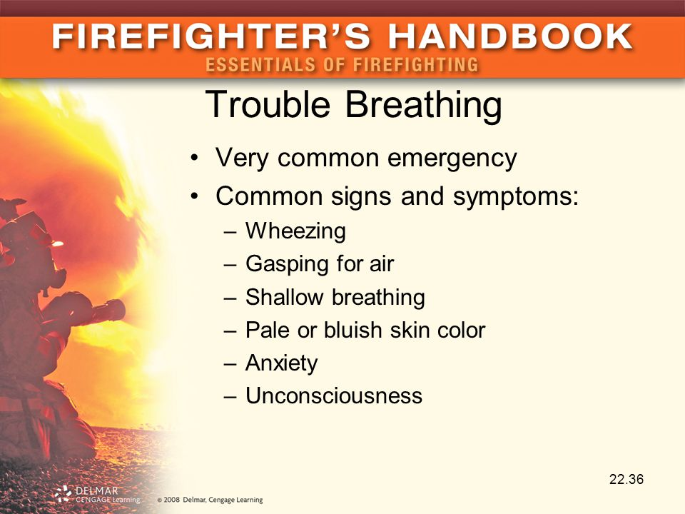 Trouble Breathing Very common emergency Common signs and symptoms: –Wheezing –Gasping for air –Shallow breathing –Pale or bluish skin color –Anxiety –Unconsciousness 22.36