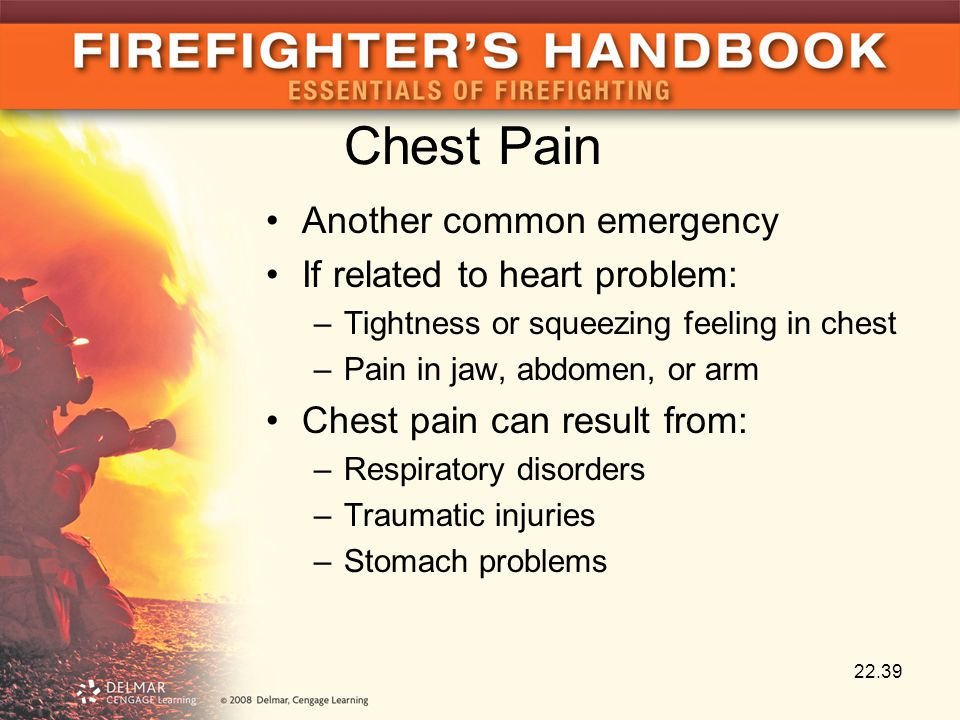Chest Pain Another common emergency If related to heart problem: –Tightness or squeezing feeling in chest –Pain in jaw, abdomen, or arm Chest pain can result from: –Respiratory disorders –Traumatic injuries –Stomach problems 22.39
