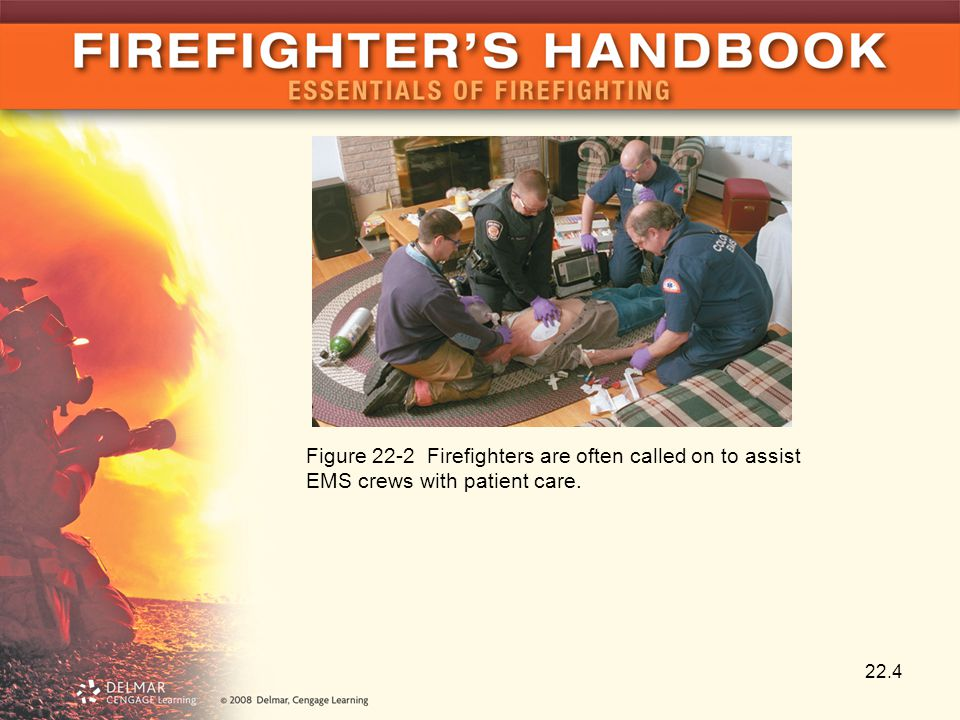 22.4 Figure 22-2 Firefighters are often called on to assist EMS crews with patient care.