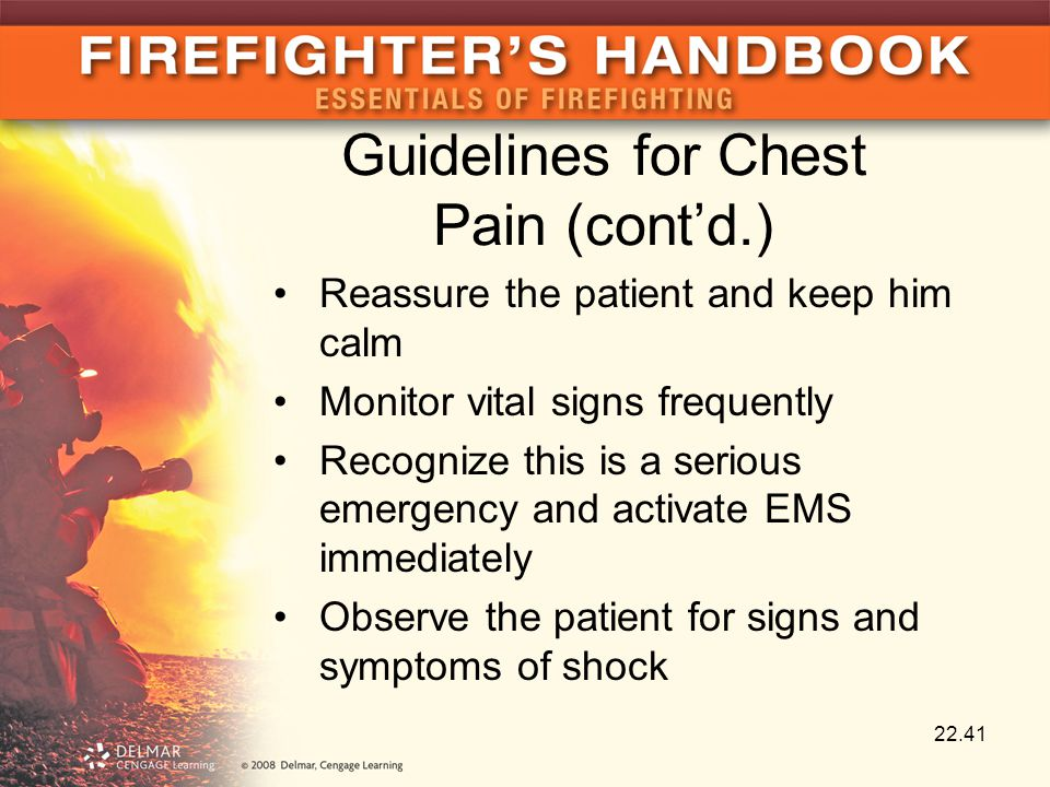 Guidelines for Chest Pain (cont'd.) Reassure the patient and keep him calm Monitor vital signs frequently Recognize this is a serious emergency and activate EMS immediately Observe the patient for signs and symptoms of shock 22.41