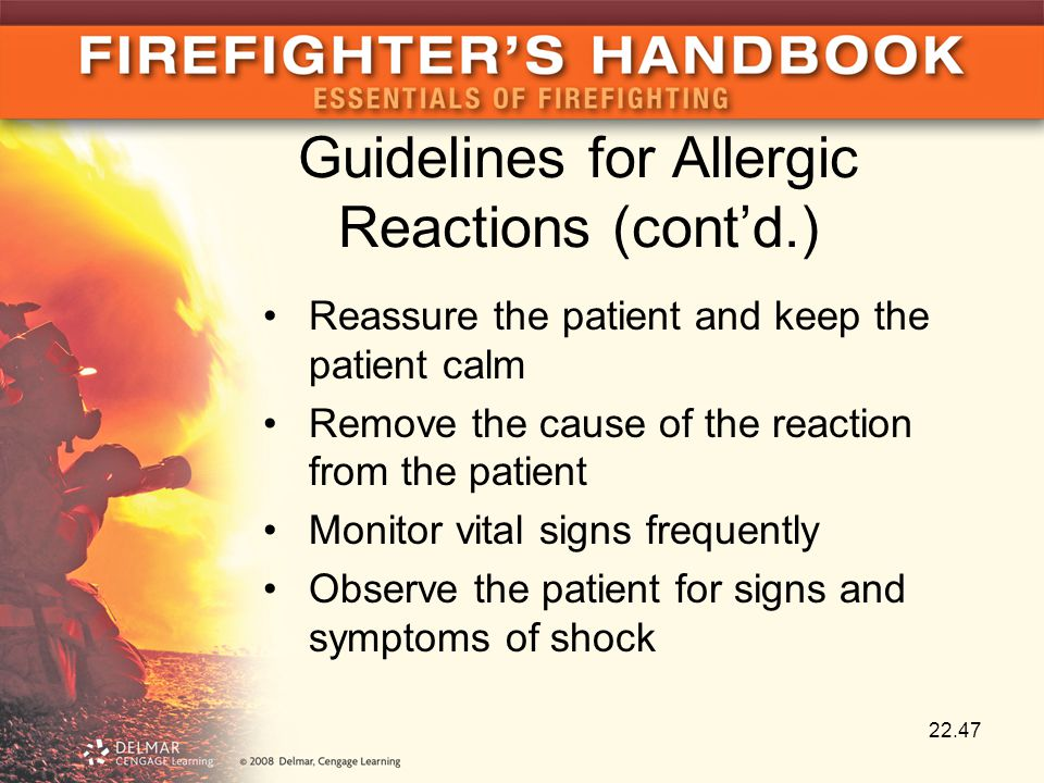Guidelines for Allergic Reactions (cont'd.) Reassure the patient and keep the patient calm Remove the cause of the reaction from the patient Monitor vital signs frequently Observe the patient for signs and symptoms of shock 22.47